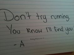 Don't try running. You know I'll find you. -A Pretty Little Liars