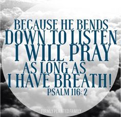 NASB Psalm 116:2 Because He has inclined His ear to me, Therefore I shall call upon Him as long as I live.