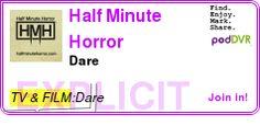#TV #PODCAST  Half Minute Horror    Dare    LISTEN...  http://podDVR.COM/?c=9e9b5e08-8ba8-a6ea-4894-409e60a578bd