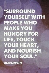 """Surround yourself with people who make you hungry for life, touch your heart, and nourish your soul."" The person in my life who does this with me the best is my bff :) Great Quotes, Quotes To Live By, Me Quotes, Motivational Quotes, Inspirational Quotes, Qoutes, Funny Quotes, Famous Quotes, Tribe Quotes"