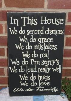 In this house we do second changes. We do grace. We do mistakes. We do real. We do I'm sorry's. We do loud really well. We do hugs. We do love. We do family.