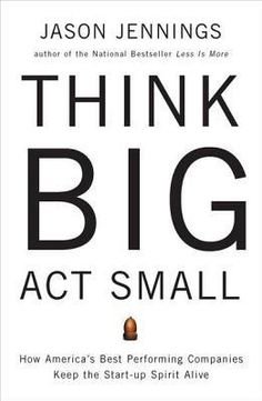 Think Big, Act Small by Jason Jennings THE MAIN IDEA This book is about the basics. What do organizations need to do to thrive and succeed – year in and year out? They need to 'think big, but act small'. In this book, Jason Jennings outlines ten key factors that he and his team identified by sorting through the long-term results of over 100,000 US companies to come up with a list of nine examples of long-term corporate success.