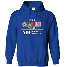 Its a CALABRESE Thing, You Wouldnt Understand! - teeshirt cutting #men hoodies #womens sweatshirts