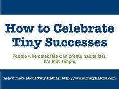 I keep saying, celebrate your successes and your failures. Thank God Hurrah and Snoopy Dances are aloowed!  Dr. BJ Fogg -  Ways to Celebrate Tiny Successes by tinyhabits via slideshare  #celebration #success