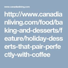 http://www.canadianliving.com/food/baking-and-desserts/feature/holiday-desserts-that-pair-perfectly-with-coffee