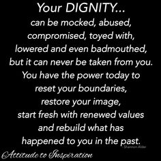 Your dignity can be mocked, abused, compromised, toyed with, lowered & even badmouthed, but it can never be taken from you. You have the power today to reset your boundaries, restore your image, start fresh with renewed values & rebuild what has happened to you in the past.