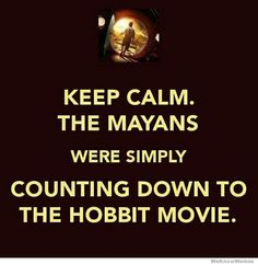 Keep Calm The Mayans Were Simply Counting Down To The Hobbit Movie | WeKnowMemes