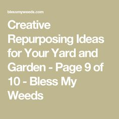 Creative Repurposing Ideas for Your Yard and Garden - Page 9 of 10 - Bless My Weeds