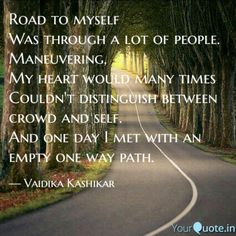 Road to myself  Was through a lot of people.  Maneuvering,  My heart would many times  Couldn't distinguish between crowd and self.  And one day I met with an empty one way path.