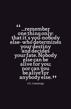 ...remember one thing only: that it's you-nobody else- who determines your destiny and decides your fate. Nobody else can be alive for you; nor can you be alive for anybody else.-E.E. Cummings