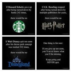 If Howard Schultz gave up after being turned down by banks 242 times, there would be no Starbucks. If J.K. Rowling stopped after being turned down by multiple publishers for years, there would be no Harry Potter. If Walt Disney quit too soon after his theme park concept was trashed 302 times, there would be no Disneyland. One thing for sure: If you give up too soon, you'll never know what you'll be missing. Keep going and NEVER quit!