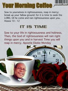 Your Morning Coffee : Sow to yourselves in righteousness and holiness. GOD will rain right things upon you to reap.