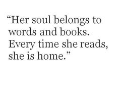 Her soul belongs to words and books. Every time she reads, she is home.
