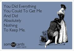 You Did Everything You Could To Get Me And Did Absolutely Nothing To Keep Me.