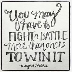 Quote You may have to fight a battle more than once to win it Margaret Thatcher