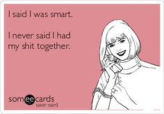 I said I was smart. I never said I had my shit together.