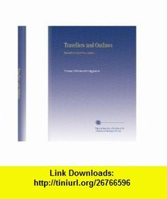 Travellers and Outlaws Thomas Wentworth Higginson ,   ,  , ASIN: B002QB2P36 , tutorials , pdf , ebook , torrent , downloads , rapidshare , filesonic , hotfile , megaupload , fileserve