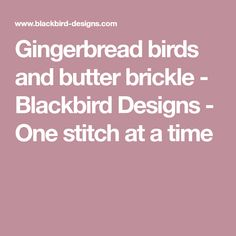 Gingerbread birds and butter brickle - Blackbird Designs - One stitch at a time