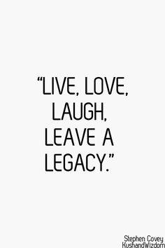 """Live, Love, Laugh, Leave A Legacy."""