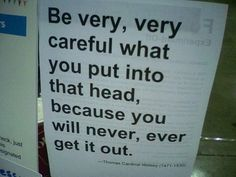 Be careful what you put into that head, because you will never, ever get it out.