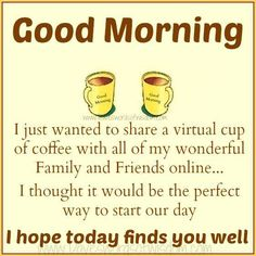 Good Morning!! I hope today finds you well... I wanted to share a virtual cup of coffee with all my wonderful family and friends online...