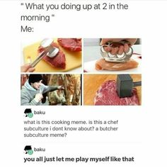 I thought it was actually about being so passionate about cooking you were up early to make sure the meat would be properly tenderized and marinated in the morning fml