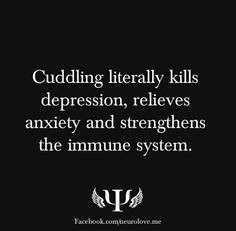 Cuddling literally kills depression, relieves anxiety and strenghens the immune system.