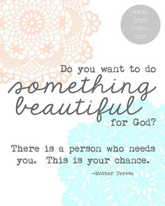 Do you want to do something beautiful for God? There is a person who needs you. This is your chance. -Mother Teresa