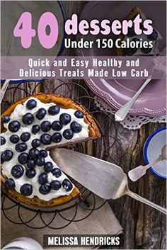 40 Desserts Under 150 Calories: Quick and Easy Healthy and Delicious Treats Made Low Carb (Low Carb Desserts)