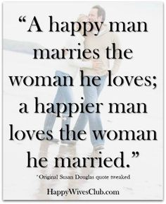 """A happy man marries the woman he loves; a happier man loves the woman he married."" Original Susan Douglas #quote tweaked. #Love #Marriage"