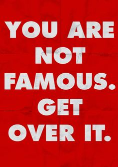 You are not famous. Get over it.