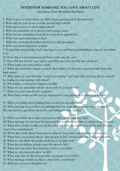 Brendan Burchard recently posted these interview questions, I thought they would be good not just gor asking our parents but our grandparents, and even ourselves when documenting our families for future generations to read over in time https://www.facebook.com/brendonburchardfan?fref=photo