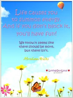 Life causes you to summon energy, and if you don´t block it, you´ll have an amazing joyride and lots of fun in the process of life!
