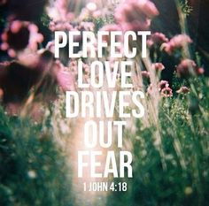 Perfect love drives out fear ~ 1 John 4:18