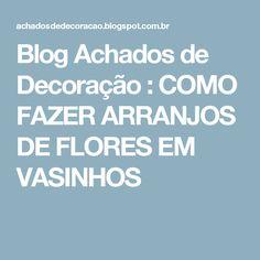 Blog Achados de Decoração : COMO FAZER ARRANJOS DE FLORES EM VASINHOS