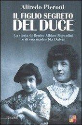 Il figlio segreto del Duce. La storia di Benito Albino Mussolini e di sua madre, Ida Dalser