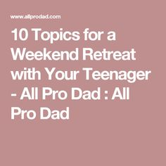 10 Topics for a Weekend Retreat with Your Teenager - All Pro Dad : All Pro Dad