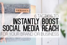 6 Tactics to Instantly Boost Social Media Reach For Your Brand or Business