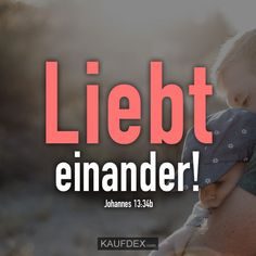 Liebt einander! Johannes 13:34b Johannes, Christian Quotes, Beautiful Images, Passion, Amor, Nice Asses