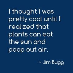 I thought I was pretty cool until I realized that plants can eat the sun and poop out air. #funny #comedy #humor