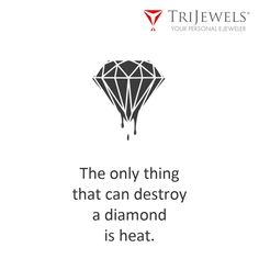Only Heat Can Destroy Diamond.