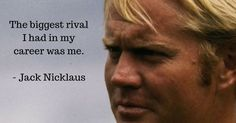 The biggest rival I had in my career was me — Jack Nicklaus #Quote
