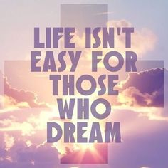 Life Isn't Easy For Those Who Dream