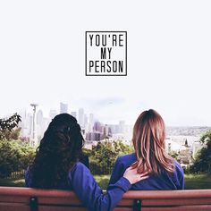 You're my person - Grey's Anatomy. I love their friendship. Missing my best friend. She was my person :(