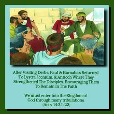 After Visiting Derbe, Paul & Barnabas Returned  To Lystra, Iconium, & Antioch Where They  Strengthened The Disciples, Encouraging Them  To Temain In The Faith   We must enter into the Kingdom of  God through many tribulations. (Acts 14:21,22)