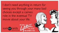 I don't need anything in return for seeing you through your many bad choices except a cameo role in the eventual TV movie about your life.
