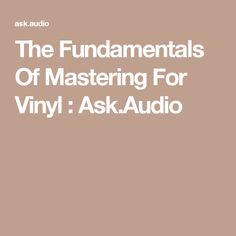 The Fundamentals Of Mastering For Vinyl : Ask.Audio