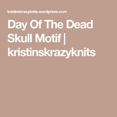 Day Of The Dead Skull Motif | kristinskrazyknits