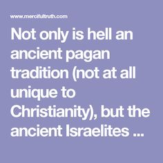 Not only is hell an ancient pagan tradition (not at all unique to Christianity), but the ancient Israelites did not understand death that way according to the Holy Scripture. This is why modern Bible translations are completely evicting that word from the Old Testament! Now, why would any Bible translation seek to remove a word unless it did not belong there in the first place? Because this disgusting fable, originated from a place other than God's Holy Word - yet was craftily slipped in by…