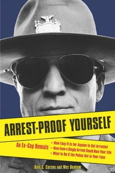 Arrest-Proof Yourself: An Ex-Cop Reveals How Easy It Is for Anyone to Get Arrested, How Even a Single Arrest Could Ruin Your Life, and What to Do If the Police Get in Your Face by Dale C. Carson